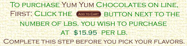 To purchase Yum Yum chocolates on line, first click on the add to card button below the number of pounds you wish to purchase at fifteen dollars and ninety five cents per pound. Complete this before you pick your flavors.